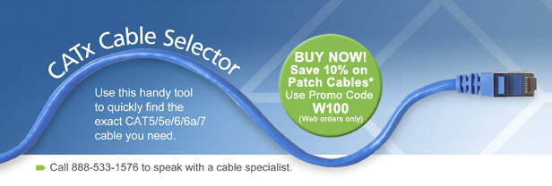 CATx Cable Selector. BUY NOW! Save 10% on Patch Cables.* Use Promo Code W100 (Web orders only). Use this handy tool to quickly find the exact CAT5/5e/6/6e/7 cable you need. Call 888-533-1576 to speak with a cable specialist.
