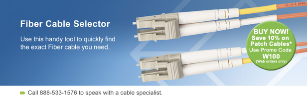 Fiber Cable Selector. Use this handy tool to quickly find the exact Fiber cable you need. BUY NOW! Save 10% on Patch Cables.* Use Promo Code w100 (Web orders only). Call 888-533-1576 to speak with a cable specialist.