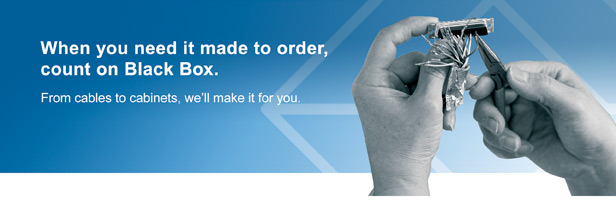 When you need it made to order, count on Black Box.